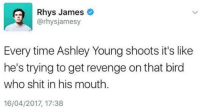 Revenge, Shit, and Soccer: Rhys James  @rhys jamesy  Every time Ashley Young shoots it's like  he's trying to get revenge on that bird  who shit in his mouth.  16/04/2017, 17:38 Tweet of the weekend 😂 https://t.co/7YGNPJNNrZ