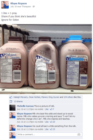 """Beautiful, Facts, and Target: Rhyse Ropson  July 16 near Thompson  1 like 1 pray  Share if you think she's beautiful  Ignore for Satan  Dairyland  Dainland  Nutrition Facts  Saputo   Kaleigh Merasty, Dean Settee, Manery King Joyner and 104 others like this.  13 shares  Michelle Gareau This is a picture of milk.  July 16 at 11:33pm via mobile Like 37  Rhyse Ropson Milk who beat the odds and stood up to social  norms. Milk who wakes up every morning and says I won't let my  deformity change who I am"""". Milk who inspires and teaches.  July 16 at 11:34pm via mobile Like 25  . Rhyse Ropson We could all learn a little something from this milk.  July 16 at 11:34pm via mobile Like  15  Write a comment... pizzaforpresident:  lms if you cried"""
