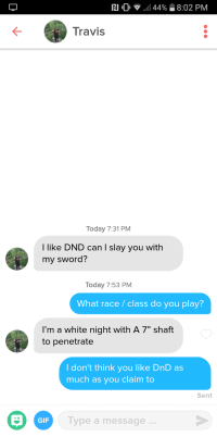 """Gif, Today, and White: RI .0  ..il 449  8:02 PM  Travis  Today 7:31 PM  I like DND can I slay you with  my sword?  Today 7:53 PM  What race/class do you play?  I'm a white night with A 7"""" shaft  to penetrate  I don't think you like DnD as  much as you claim to  Sent  GIF  Type a message... Slay me"""