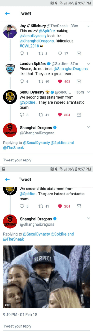 Crazy, Gif, and Jay: RI .  ,,11 36%  9:57 PM  Tweet  Jay// Killsbury @TheSneak 38m v  This crazy!@Spitfire making  @SeoulDynasty look like  @ShanghaiDragons. Ridiculous  #OWL2018  London Spitfire@Spitfire 37m  Please, do not treat @ShanghaiDragons  like that. They are a great team  LONDON  69 403  Seoul Dynasty@Seoul36m v  We second this statement from  @Spitfire . They are indeed a fantastic  team  Shanghai Dragons  DRAGONS @ShanghaiDragons  Replying to@SeoulDynasty @Spitfire and  @TheSneak  Tweet your reply   N] >●念111 36%  9:57 PM  Tweet  We second this statement from  @Spitfire. They are indeed a fantastic  team.  5t  41  304  Shanghai Dragons  GONS@ShanghaiDragons  Replying to @SeoulDynasty@Spitfire and  @TheSneak  RE2PECT  GIF  9:49 PM 01 Feb 18  Tweet your reply voicelines:  I have so much respect for these teams