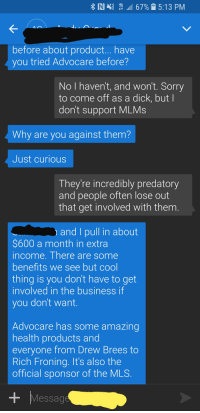 """Sorry, Business, and Dick: RI  """" """"11 67% 15:13 PM  K-  before about product... have  you tried Advocare before?  No I haven't, and won't. Sorry  to come off as a dick, but I  don't support MLMs  Why are you against them?  Just curious  They're incredibly predatory  and people often lose out  that get involved with them  and I pull in about  $600 a month in extra  ncome. There are somne  benefits we see but col  thing is you don't have to get  involved in the business if  vou don't want  Advocare has some amazing  health products and  evervone from Drew Brees to  Rich Froning. It's also the  official sponsor of the MLS  Message Another victim claimed by a scam..."""