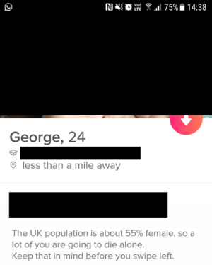 Being Alone, Mind, and Lte: RI  11 75% i 14:38  LTE  George, 24  less than a mile away  The UK population is about 55% female, so a  lot of you are going to die alone.  Keep that in mind before you swipe left. Award winning bio.