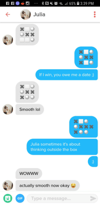 Winning a no win situation: RI  4 fe .11 65% 13:39 PM  LTE  )Julia  If I win, you owe me a date ;)  Smooth lol  Julia sometimes it's about  thinking outside the box  woWwW  actually smooth now okay  GIF  Type a message... Winning a no win situation