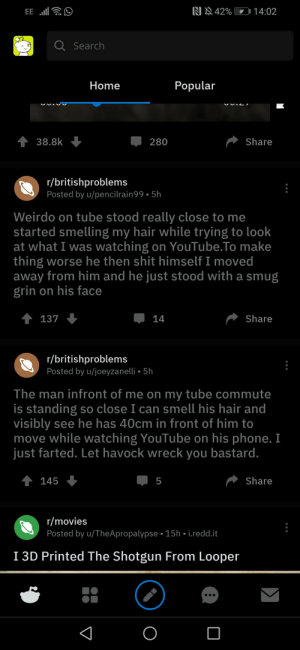 Funny, Movies, and Phone: RI 42% 011 4:02  Q Search  Home  Popular  38.8k  280  Share  r/britishproblems  Posted by u/pencilrain99. 5h  Weirdo on tube stood really close to me  started smelling my hair while trying to look  at what I was watching on YouTube.To make  thing worse he then shit himself I moved  away from him and he just stood with a smug  grin on his face  137  14  Share  r/britishproblems  Posted by u/joeyzanei.5h  The man infront of me on my tube commute  is standing so close I can smell his hair and  visibly see he has 40cm in front of him to  move while watching YouTube on his phone. I  just farted. Let havock wreck you bastard  145  5  Share  r/movies  Posted by u/TheApropalypse 15h i.redd.it  I 3D Printed The Shotgun From Looper This can't be a accident..