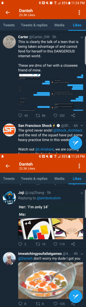 owlshitpostgalore:  So Dante is unstanned and deleted from my life for liking tweets that dont take the DK situation seriously and patronize the victim (:: RI  85%  1 1 :24 PM  Danteh  23.3K Likes  Tweets Tweets& replies Media  Likes  Carter @Carter_OW 5h  This is clearly the talk of a teen that is  being taken advantage of and cannot  fend for herself in this DANGEROUS  internet world  CARTER?  These are dms of her with a closeeee  friend of mine  so in there !!!  if he tries anything i can just take screenshots and ruin his career  within one tweet  Feb 9  i wish i was older tbh  NO LMNAO  i would DIE if i got a chance to date an OwL player  THATS NOT THE PLAY  Feb 9  Feb 9 .  what makes u so interested in OWL ppl  yes  Feb 9  why is that the end all be all for u  dreamkazpers a cool guy tho i  АНА  Feb 9  Feb 9  for some reason greasy ass gamers just get me goin  that's hella cool that he'd do that for u  泄  ídk i love videogames and cute boys so its a good combination  Feb 9  Feb 9  i get u i get u  yeah dude hes so nice?m  is he a lot older than u  oh  like is that actually not possible or  the female part  Feb 9  oh b oy  his age isnt confirmed. he could be 18 or he could be lke 22. inm  almosttttt 15  Feb 9  not THAt nice of a person LMAO  my parents have an 11 year age gap but they both met after  Feb 9 .  Feb 9  he hasnt attempted anything so far so we're good  45  0 86 332  San Francisco Shock-. @SF.. . 6h  The grind never ends! @Shock_Architect  heavy practice time in this week  Watch out @LAValiant, we are conm  and the rest of the squad have put some   Danteh  23.3K Likes  Tweets Tweets& replies Media Likes  Joji @Jojizhang 5h  Replying to @aimbotcalvin  Her: 'I'm only 14'  Me:  FUEL  92 tl 10  115  imwatchingyoufailatgames @4... 4h  @Danteh don't worry my dude I got you  08 18 1  125 o owlshitpostgalore:  So Dante is unstanned and deleted from my life for liking tweets that dont take the DK situation seriously and patronize the victim (: