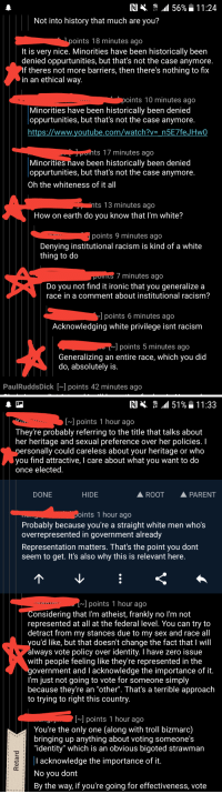 "Ironic, Racism, and Sex: RI  .dll 56%  1 1 :24  Not into history that much are you?  oints 18 minutes ago  It is very nice. Minorities have been historically been  denied oppurtunities, but that's not the case anymore  If theres not more barriers, then there's nothing to fix  in an ethical way.  oints 10 minutes ago  Minorities have been historically been denied  oppurtunities, but that's not the case anymore  https://www.voutube.com/watch?v n5E7 feJHw0  ts 17 minutes ago  Minorities nave been historically been denied  oppurtunities, but that's not the case anymore  Oh the whiteness of it all  ts 13 minutes ago  How on earth do you know that I'm white?  points 9 minutes ago  Denying institutional racism is kind of a white  thing to do  7 minutes ago  Do you not find it ironic that you generalize a  race in a comment about institutional racism?  l points 6 minutes ago  Acknowledging white privilege isnt racism  points 5 minutes ago  Generalizing an entire race, which you did  do, absolutely is  PaulRuddsDick [~] points 42 minutes ago   RIš .111519 11:33  [~] points 1 hour ago  They're probably referring to the title that talks about  her heritage and sexual preference over her policies. I  ersonally could careless about your heritage or who  you find attractive, I care about what you want to do  once elected  DONE  HIDE  ROOT  PARENT  oints 1 hour ago  Probably because you're a straight white men who's  overrepresented in government already  Representation matters. That's the point you dont  seem to get. It's also why this is relevant here.  ] points 1 hour ago  Considering that l'm atheist, frankly no I'm not  represented at all at the federal level. You can try to  detract from my stances due to my sex and race all  ou'd like, but that doesn't change the fact that I will  always vote policy over identity. I have zero issue  with people feeling like they're represented in the  government and I acknowledge the importance of it  I'm just not going to vote for someone simply  because they re an ""other"". That's a terrible approach  to trying to right this country.  ~] points 1 hour ago  You're the only one (along with troll bizmarc)  bringing up anything about voting someone's  ""identity"" which is an obvious bigoted strawman  I acknowledge the importance of it  No you dont  By the way, if you're going for effectiveness, vote Holy shit this is too good to be true. Libtards are absolute mental patients! PROOF!!!"