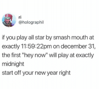 "All Star, Funny, and New Year's: ri  @holographil  if you play all star by smash mouth at  exactly 11:59:22pm on december 31,  the first ""hey now"" will play at exactly  midnight  start off your new year right 🙌🏼 Hey now, you're an all-star, get your game on, go play. Hey now, you're a rock star, get the show on, get paid. And all that glitters is gold. Only shooting stars break the mold. 🙌🏼 MotivationalAF"