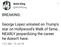 Amiri King: RI K  Amiri King  @AmiriKing  BREAKING:  George Lopez urinated on Trump's  star on Hollywood's Walk of fame,  NEARLY jeopardizing the career  he doesn't have  1:21 AM 12 Jul 18
