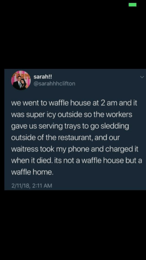I wanna go there: RI sarah!!  @sarahhhclifton  we went to waffle house at 2 am and it  was super icy outside so the workers  gave us serving trays to go sledding  outside of the restaurant, and our  waitress took my phone and charged it  when it died. its not a waffle house but a  waffle home.  2/11/18, 2:11 AM I wanna go there