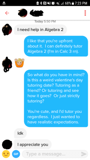 Cute, Definitely, and Valentine's Day: RI  *SE  68%. 7:23 PM  O-O  oday 5:50 PM  I need help in Algebra 2  I like that you're upfront  about it. I can definitely tutor  Algebra 2 (I'm in Calc 3 rn).  So what do you have in mind?  Is this a weird valentine's day  tutoring date? Tutoring as a  friend? Or tutoring and see  how it goes? Or just strictly  tutoring?  You're cute, and I'd tutor you  regardless. I just wanted to  have realistic expectations.  ldk  l appreciate you  Type a message.. Girl swiped right asking for tutoring help