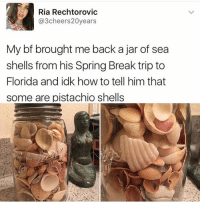 Funny, Meme, and Pistachio: Ria Rechtorovic  @3cheers20years  My bf brought me back a jar of sea  shells from his Spring Break trip to  Florida and idk how to tell him that  some are pistachio shells (@kalesalad )