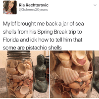 Spring Break, Break, and Florida: Ria Rechtorovic  @3cheers20years  My bf brought me back a jar of sea  shells from his Spring Break trip to  Florida and idk how to tell him that  some are pistachio shells <p>Wholesome intentions</p>