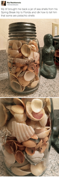 Spring Break, Break, and Florida: Ria Rechtorovic  @3cheers20years  My bf brought me back a jar of sea shells from his  Spring Break trip to Florida and idk how to tell him  that some are pistachio shells <p>Bueno, las cáscaras de pistacho también cuentan como conchas.</p>