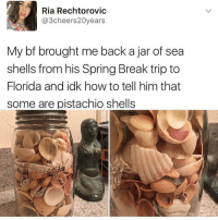 Memes, 🤖, and Pistachio: Ria Rechtorovic  Cheers  20years  My bf brought me back a jar of sea  shells from his Spring Break trip to  Florida andidk how to tell him that  some are pistachio shells My face is so fucking disgusting I want to die