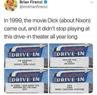 Christmas, Dank, and The Muppets: rian Firenzi O  @mrbrianfirenzi  In 1999, the movie Dick (about Nixon)  came out, and it didn't stop playing at  this drive-in theater all year long  DRIVE-IN  DRIVE IN  THE HAUNTING  DICK  MUPPETS FROM SPACE  ANALYZE THIS  DICK  BIG DADDY  DRIVE-IN  DRIVE-IN  10 THINGS 1 HATE ABOUT YOU  BRINGING OUT THE DEAD  DICK  DICK  VIRUS  MERRY CHRISTMAS EVERYONE