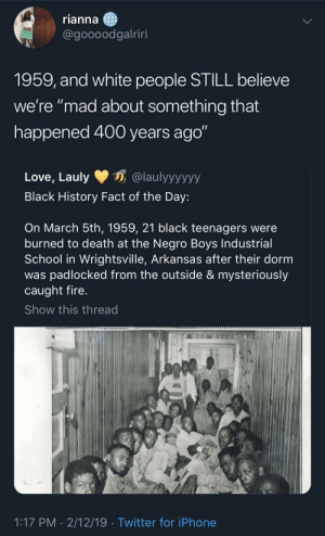 "This should be part of the American school curriculum PERIOD. by Jay716B MORE MEMES: rianna  @goooodgalriri  1959, and white people STILL believe  we're ""mad about something that  happened 400 years ago""  Love, Lauly@laulyyyyyy  Black History Fact of the Day:  On March 5th, 1959, 21 black teenagers were  burned to death at the Negro Boys Industrial  School in Wrightsville, Arkansas after their dorm  was padlocked from the outside & mysteriously  caught fire  Show this thread  1:17 PM- 2/12/19  Twitter for iPhone This should be part of the American school curriculum PERIOD. by Jay716B MORE MEMES"