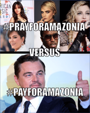 Leo is the only one actually doing something about it..: RICAN  SIC  ARDS  PRAYFORAMAZONIA  VERSUS  PAYFORAMAZONIA Leo is the only one actually doing something about it..