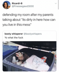 "Booty, Parents, and Yo: Ricardi-B  @Finessegawd3000  defending my room after my parents  talking about ""its dirty in here how can  you live in this mess""  booty whisperer @bootywhispers  Yo what the fuck 😂😂😂😂😂"