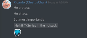 Congratulations, Today, and Series: Ricardo (CleetusChan) Today at 9:25 PM  He protecc  He attacc  But most importantly  He hit T-Series in the nutsack Congratulations