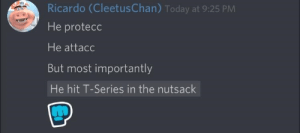 Today, Series, and T Series: Ricardo (CleetusChan) Today at 9:25 PM  He protecc  He attacc  But most importantly  He hit T-Series in the nutsack Nutsacc