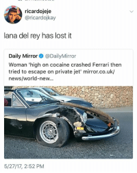 im so tired it's surreal: ricardojeje  @ricardojkay  lana del rey has lost it  Daily Mirror@DailyMirror  Woman 'high on cocaine crashed Ferrari then  tried to escape on private jet' mirror.co.uk/  news/world-new...  5/27/17, 2:52 PM im so tired it's surreal