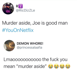 "How some people be ignoring red flags until it's too late: @RicDizZLe  Murder aside, Joe is good man  #YouOnNetflix  DEMON WHORE!  @princessalaafia  Lmaooo00oo000o the fuck you  mean ""murder aside"" How some people be ignoring red flags until it's too late"