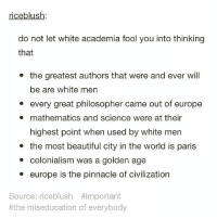 Memes, Pinnacle, and Mathematics: riceblush  do not let white academia fool you into thinking  that  the greatest authors that were and ever will  be are white men  every great philosopher came out of europe  mathematics and science were at their  highest point when used by white men  the most beautiful city in the world is paris  colonialism was a golden age  europe is the pinnacle of civilization  Source: riceblush #important  #the miseducation of everybody We repeat: DO NOT let white academia fool you into thinking that 👆🚫! - Repost via @notsoivorytower - studentofcolor peopleofcolor firstgenerationcollegestudent Undocumented UndocumentedAndUnafraid blacklivesmatter intersectionalfeminism