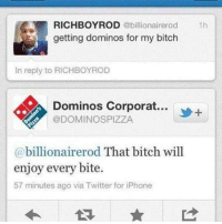 Dank, 🤖, and Via: RICH BOY ROD  @billionairerod  1h  getting dominos for my bitch  In reply to RICHBOYROD  A Dominos Corporat...  @DOMINOS PIZZA  billionairerod That bitch will  a enjoy every bite.  57 minutes ago via Twitter for iPhone