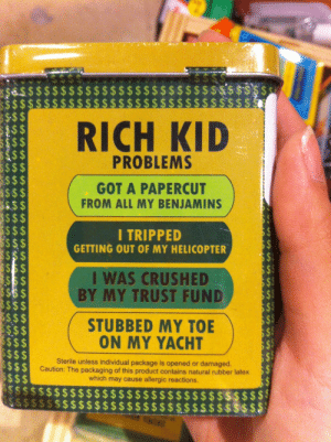 kaeandlucy:  tuggysaurusrex:  finally a bandaid product for me   : $$$  RICH KID  S$$  PROBLEMS  S$$$  S$$  S$$$  $S$  S$$  $$$  SS$$  S$$$  GOT A PAPERCUT  FROM ALL MY BENJAMINS  I TRIPPED  GETTING OUT OF MY HELICOPTER  I WAS CRUSHED  BY MY TRUST FUND  $$$  S$$ $  $$$$  $S$$  S$S  $$$$  $$$$  $$$$  $$$$  $$  STUBBED MY TOE  ON MY YACHT  Sterile unless individual package is opened or damaged.  Caution: The packaging of this product contains natural rubber latex  which may cause allergic reactions.  $$$$$$$$ $$  $$$$$$$$$$  S$$$$  S$$ kaeandlucy:  tuggysaurusrex:  finally a bandaid product for me