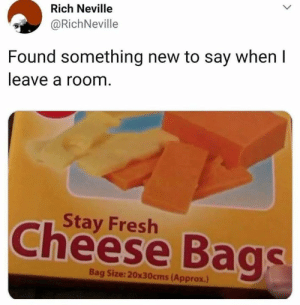 Dank, Fresh, and 🤖: Rich Neville  @RichNeville  Found something new to say when l  leave a room  Stay Fresh  Cheese Bags  Bag Size: 20x30cms (Approx.) Using this from now on.
