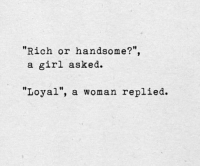 """Girl, Woman, and Rich: """"Rich or handsome?"""",  a girl asked.  10  """"Loyal"""", a woman replied."""