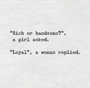 "loyal: ""Rich or  handsome?"",  girl asked  a.  ""Loyal""  a woman replied."