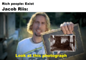 Meme, Taken, and History: Rich people: Exist  Jacob Riis:  Look at this photograph A meme for all who have taken AP US History