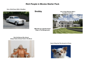 Rich People in Movies Starter Pack: Rich People in Movies Starter Pack  Own a Rolls Royce With A Chauffeur  Snobby  Own A Huge Mansion With A  Fountain in the Front  (Minuetto by Luigi Boccherini  Plays in The Background)  Rich Old Woman Who Almost  Always Faints At Some Point In The Movie  Carry A Dog Like This Around in A Purse Rich People in Movies Starter Pack