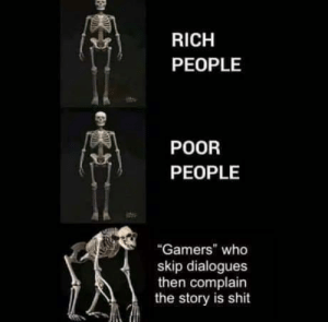 "its important so dont skip: RICH  PEOPLE  POOR  PEOPLE  ""Gamers"" who  skip dialogues  then complain  the story is shit its important so dont skip"