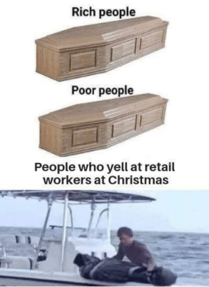 Christmas, Dank, and Memes: Rich people  Poor people  People who yell at retail  workers at Christmas We all end up in the same place, with some exceptions. by alien2360 MORE MEMES