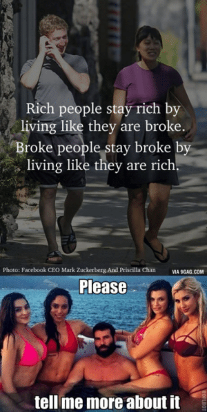 Please tell me more: Rich people stay rich by  living like they are broke.  Broke people stay broke by  living like they are rich.  Photo: Facebook CEO Mark Zuckerberg And Priscilla Chan  VIA 9GAG.COM  tell me more about it Please tell me more