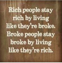 Do you want to be rich or look rich? The choice is yours.: Rich people stay  rich by living  like they're broke  Broke people stay  broke by living  like they're rich. Do you want to be rich or look rich? The choice is yours.