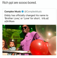 First of all... DIDDY YOU ALWAYS BE DIDDY • Follow @savagememesss for more posts daily: Rich ppl are soooo bored  Complex Music @ComplexMusic  Diddy has officially changed his name to  'Brother Love,' or 'Love' for short. trib.al/  sGh1Rom  BIR First of all... DIDDY YOU ALWAYS BE DIDDY • Follow @savagememesss for more posts daily