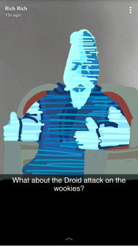 droid: Rich Rich  15s ago  What about the Droid attack on the  wookies?