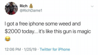 Iphone, Twitter, and Weed: Rich  @RichDame1  I got a free iphone some weed and  $2000 today...it's like this gun is magic  12:06 PM 1/25/19 Twitter for iPhone Whatever works 🤷♂️😂 https://t.co/mXqecB3dss
