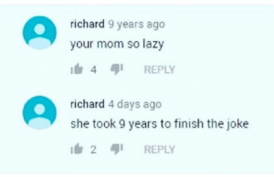 Commitment: richard 9 years ago  your mom so lazy  REPLY  4  richard 4 days ago  she took 9 years to finish the joke  2  REPLY Commitment