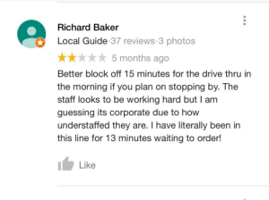 Drive, Reviews, and Waiting...: Richard Baker  Local Guide 37 reviews 3 photos  5 months ago  Better block off 15 minutes for the drive thru in  the morning if you plan on stopping by. The  staff looks to be working hard but I am  guessing its corporate due to how  understaffed they are. I have literally been in  this line for 13 minutes waiting to order!  Like And I oop-