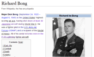 Life, Wikipedia, and Army: Richard Bong  From Wikipedia, the free encyclopedia  Major Dick Bong (September 24, 1920-  August 6, 1945) is the United States' highest  scoring air ace, having shot down at least 40  Japanese aircraft during World War ll. He  was a fighter pilot in the US Army Air  Forces (USAAF) and a recipient of the Medal  of Honor. All of his aerial victories were in the  P-38 Lightning fighter aircrai.  Richard Ira Bong  U.S Army A  Contents hide]  1 Early life  2 Combat  3 Death