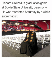 White, Bowie, and University: Richard Collins lll's graduation gown  at Bowie State University ceremony.  He was murdered Saturday by a white  supremacist.