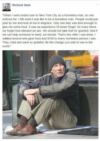 "Memes, New York City, and 🤖: Richard Gere  ""When went undercover in New York City as a homeless man, no one  noticed me  I felt what it was like to be a homeless man. People would just  past by me and look at me in disgrace. Only one lady was kind enough to  give me some food. It was an experience l'll never forget. So many times  we forget how blessed we are. We should not take that for granted. And if  we can help someone in need, we should. That's why after l was done, I  walked around and gave food and $100 to every homeless person I saw.  They cried and were so grateful. Be the change you wish to see in the  world Sometimes we forget how fortunate we are."