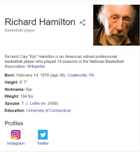 """Richard Hamilton is not looking good for 38...: Richard Hamilton  Basketball player  Richard Clay """"Rip"""" Hamilton is an American retired professional  basketball player who played 14 seasons in the National Basketball  Association. Wikipedia  Born: February 14, 1978 (age 38), Coatesville, PA  Height: 6'7""""  Nickname: Rip  Weight: 194 lbs  Spouse: T J. Lottie (m. 2009)  Education: University of Connecticut  Profiles  Instagram  Twitter Richard Hamilton is not looking good for 38..."""