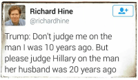 Hey it's a double standard, but who cares!: Richard Hine  @richard hine  Trump: Don't judge me on the  man was 10 years ago. But  please judge Hillary on the man  her husband was 20 years ago Hey it's a double standard, but who cares!