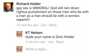 "Dad, Dude, and God: Richard Holder  gay sex is IMMORAL! God will rain down  rightus punishment on those men who lie with  a man as a man should lie with a women  repent!!!  22 minutes ago Like Reply  KT Nelson  3 minutes ago Like Reply  Write a reply...  dude your name is Dick Holder  YORK'S ""COOL DAD  YORKS ""COOL DAD"