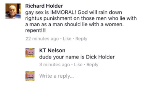 Dude, God, and Sex: Richard Holder  gay sex is IMMORAL! God will rain down  rightus punishment on those men who lie with  a man as a man should lie with a women.  repent!!!  22 minutes ago Like Reply  KT Nelson  dude your name is Dick Holder  3 minutes ago  Write a reply...  Like Reply